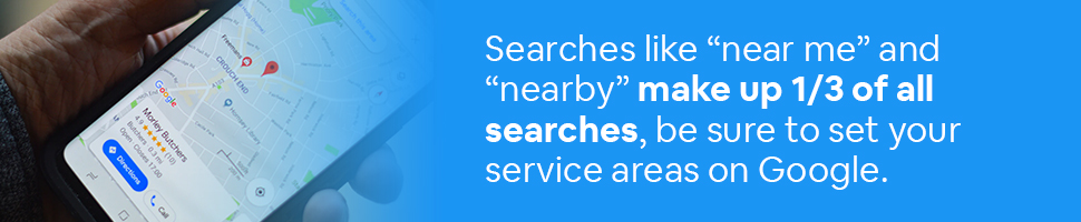 "A person looking at a Google maps listing on their phone with the words: Searches like ""near me"" and ""nearby"" make up 1/3 of all searches, be sure to set your service areas on Google. written on a blue background."