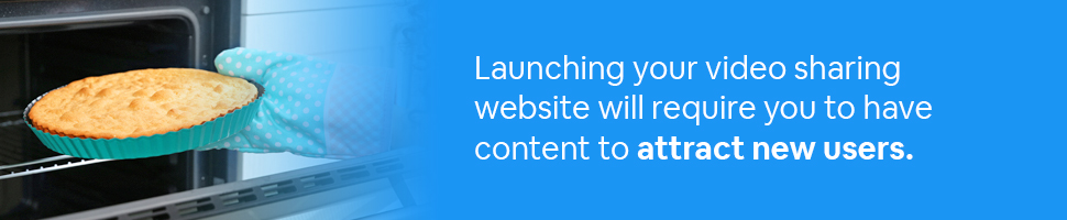 Person taking a cake out of the oven with text: Launching your video sharing website will require you to have content to attract new users.