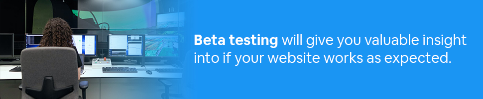 A person looking at screens running tests with text: Beta testing will give you valuable insight into if your website works as expected.