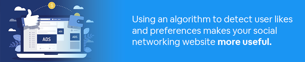 Using an algorithm to detect user likes and preferences makes your social networking website more useful.
