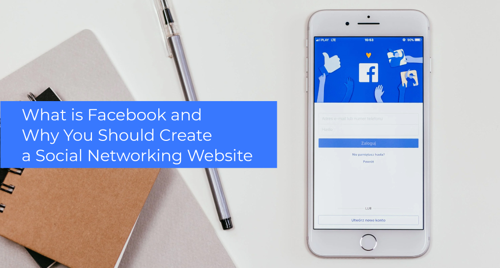 a pen and a pad next to a smartphone with Facebook on the screen text: What is Facebook and Why You Should Create a Social Networking Website