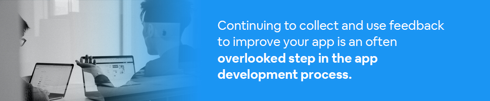 People discussing an app with laptops with text: Continuing to collect and use feedback to improve your app is an often overlooked step in the app development process.