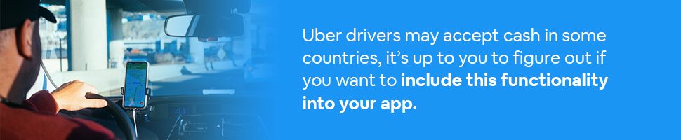 Person looking at Uber Maps App with text: Uber drivers may accept cash in some countries, it's up to you to figure out if you want to include this functionality into your app.