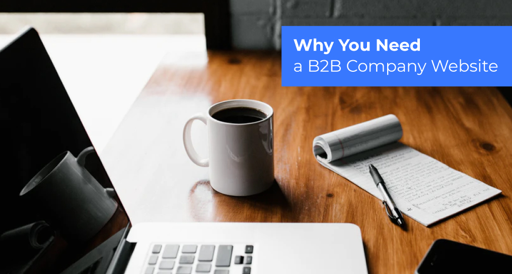 Coffee, a laptop, and a notepad and pen with text: Why You Need a B2B Company Website