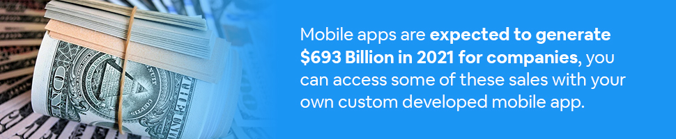 a bundle of money with text: Mobile apps are expected to generate $693 Billion in 2021 for companies, you can access some of these sales with your own custom developed mobile app.