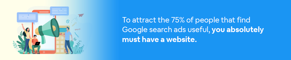 To attract the 75% of people that find Google search ads useful, you absolutely must have a website.