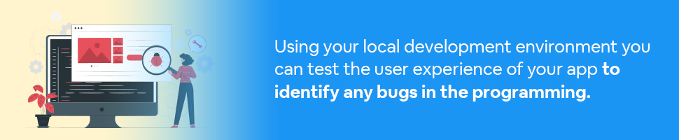 A woman looking at a bug on a screen with a magnifying glass with text: Using your local development environment you can test the user experience of your app to identify any bugs in the programming.