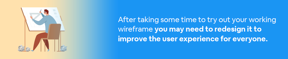 A man at a drawing board with crumpled pieces of paper around him with text: After taking some time to try out your working wireframe you may need to redesign it to improve the user experience for everyone.