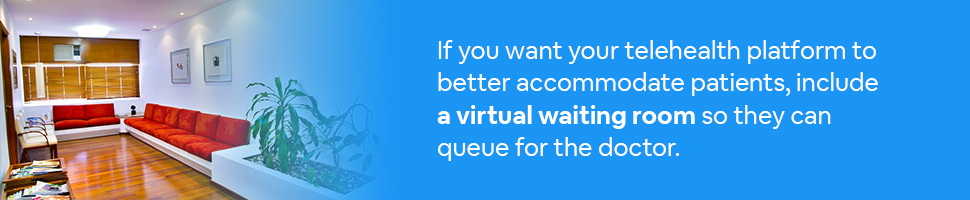 A doctor's waiting room with text: If you want your telehealth platform to better accommodate patients, include a virtual waiting room so they can queue for the doctor.