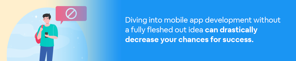A man holding a smartphone with a message bubble over his head that has a don't sign (Circle with a line through it) with text: Diving into mobile app development without a fully fleshed out idea can drastically decrease your chances for success.