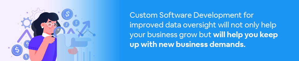 Custom software development for improved data oversight will not only help your business grow but will help you keep up with new business demands.
