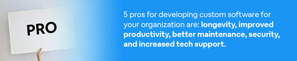 A hand holding up the word Pro with text: 5 pros for developing custom software for your organization are: Longevity, improved productivity, better maintenance, security, and increased tech support.