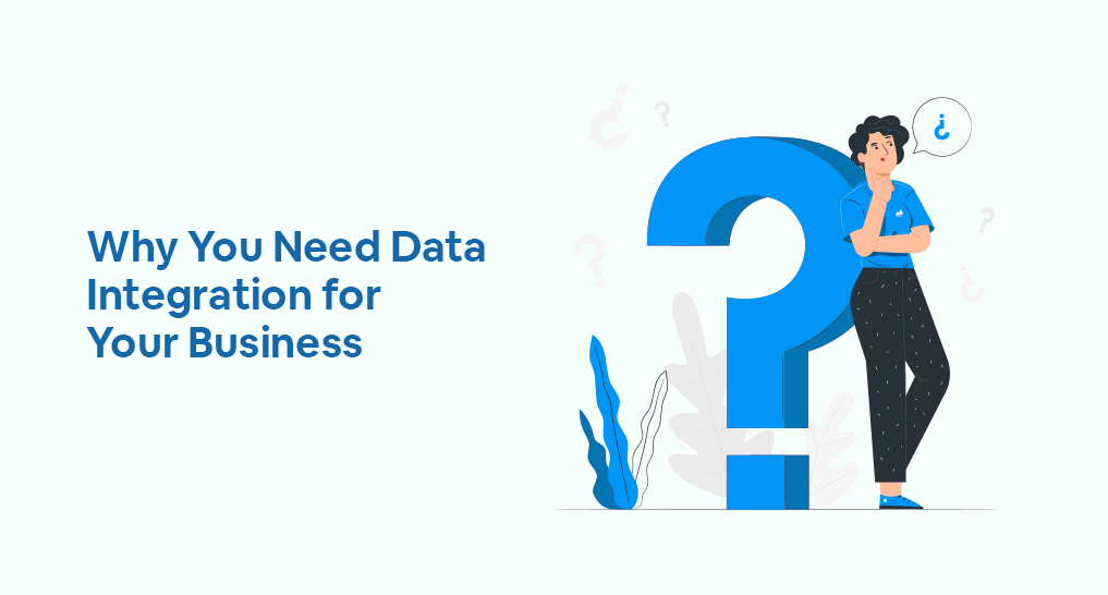 a woman standing near a big question mark thinking about an upside-down question mark with text: Why You Need Data Integration for Your Business.