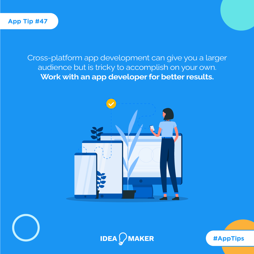 Cross-platform app development can give you a larger audience but is tricky to accomplish on your own. Work with an app developer for better results.