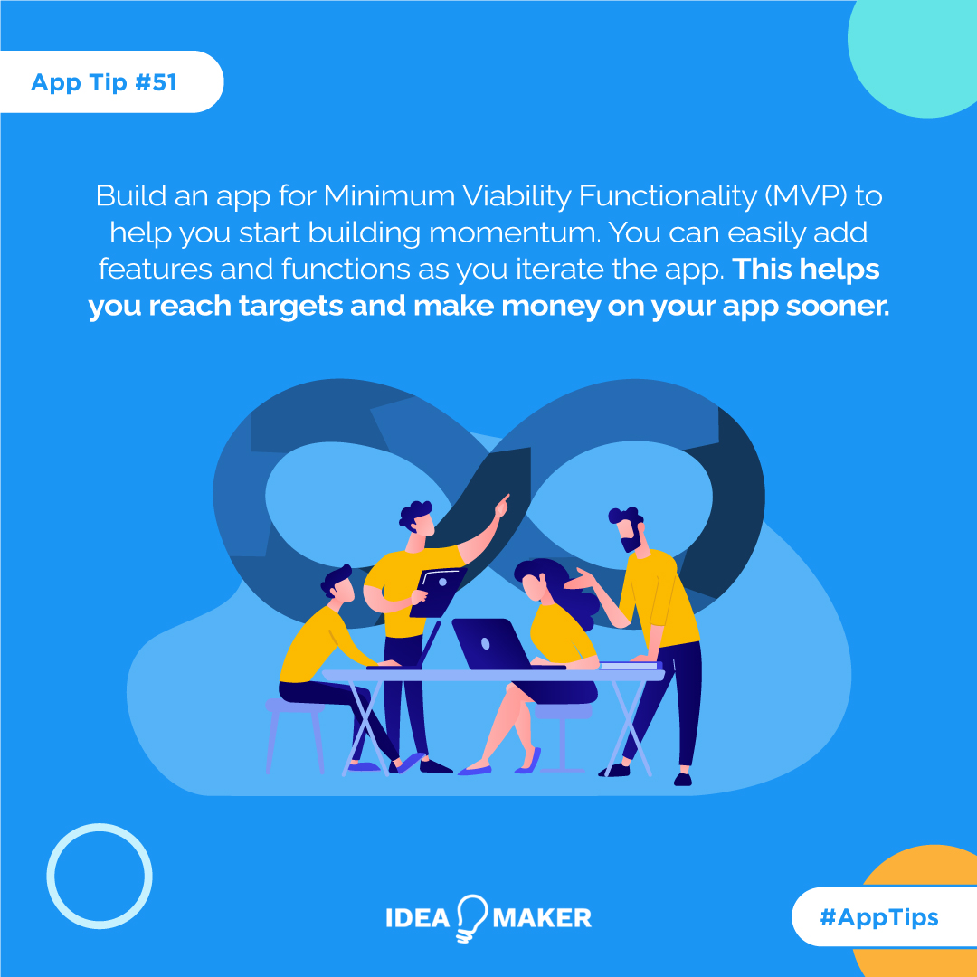 Build an app for Minimum Viability Functionality (MVF) to help you start building momentum. You can easily add features and functions as you iterate the app. This helps you reach targets and make money on your app sooner.