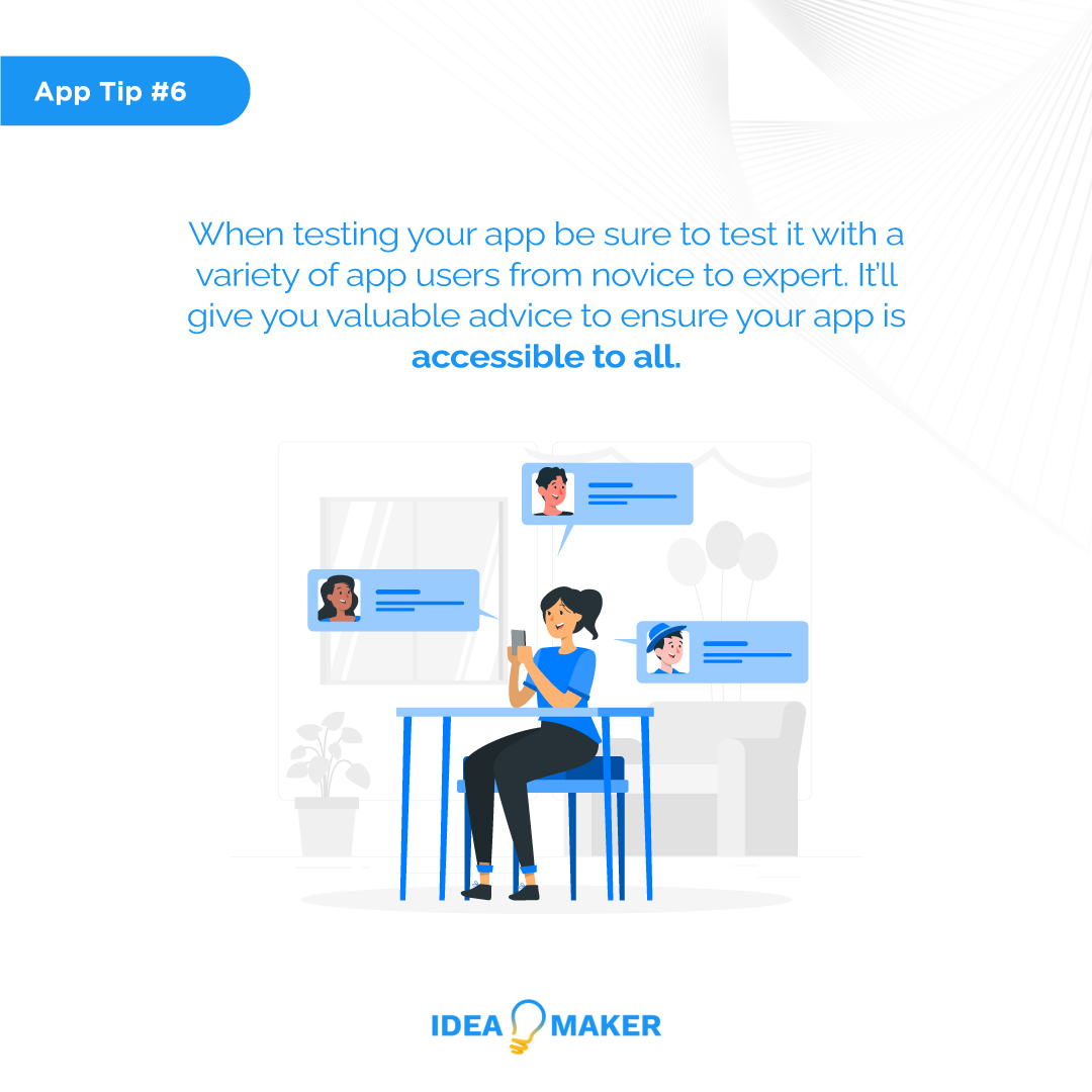 When testing your app be sure to test it with a variety of app users from novice to expert. It'll give you valuable advice to ensure your app is accessible to all.